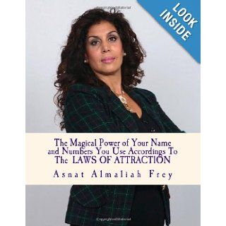 The magical power of your name and the numbers you use according to the laws of attraction: Asnat Almaliah Frey: 9781492873419: Books