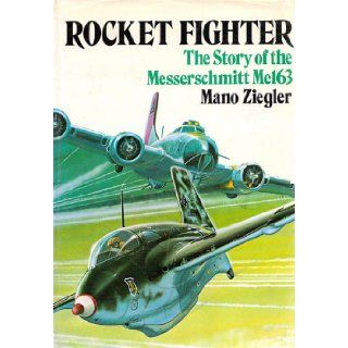 Rocket Fighter: The Story of the Messerschmitt Me 163: Mano Ziegler, Alexander Vanags, Lieutenant General (Ret.) Adolf Galland: 9780853681618: Books