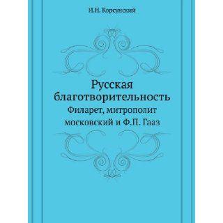 Russkaya Blagotvoritel'nost' Filaret, Mitropolit Moskovskij I F.P. Gaaz (Russian Edition): I. N. Korsunskij: 9785458150064: Books