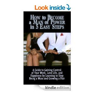 How to Become a Man of Power in 5 Easy Steps: A Guide to Gaining Control of Your Work, Love Life, and Happiness by Learning to Stop Being a Wuss and Growing a Pair eBook: Chris Hook: Kindle Store