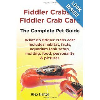 Fiddler Crabs & Fiddler Crab Care.: The Complete Pet Guide. Includes habitat, facts, aquarium tank setup, molting, food, personality & pictures: Alex Halton: 9780957697843: Books