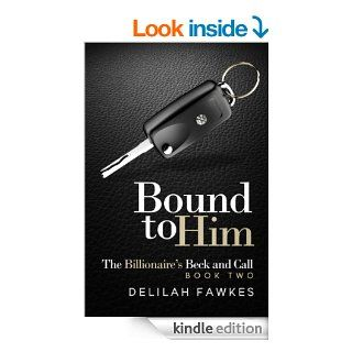 Bound to Him The Billionaire's Beck and Call, Book Two   Kindle edition by Delilah Fawkes. Romance Kindle eBooks @ .