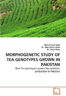 MORPHOGENETIC STUDY OF TEA GENOTYPES GROWN IN PAKISTAN: Best Tea genotypes grown for optimum production in Pakistan (9783639250749): Muhammad Sajid, Dr. Sher Aslam Khan, Dr. Ayub Khan: Books