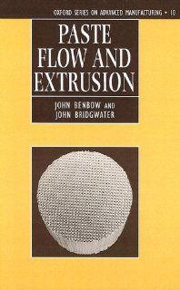 Paste Flow and Extrusion (Oxford Series on Advanced Manufacturing): John Benbow, John Bridgwater: 9780198563389: Books