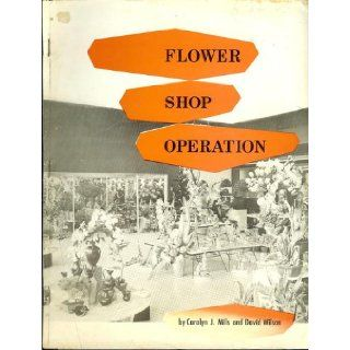 Flower Shop Operation Volume 2 of a Complete Course of Instruction in Flower Arranging & Flower Shop Operation: Carolyn J & Wilson, David Mills, Drawings Photos: Books