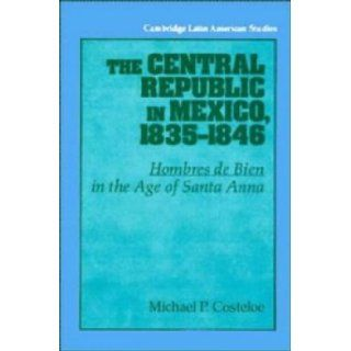The Central Republic in Mexico, 1835 1846: 'Hombres de Bien' in the Age of Santa Anna (Cambridge Latin American Studies) by Costeloe, Michael P. published by Cambridge University Press: Books
