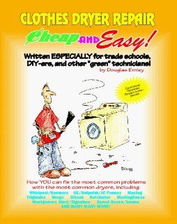 Cheap and Easy Clothes Dryer Repair (Cheap and Easy Appliance Repair Series) (Emley, Douglas. Cheap and Easy, ) Douglas G. Emley 9781890386030 Books