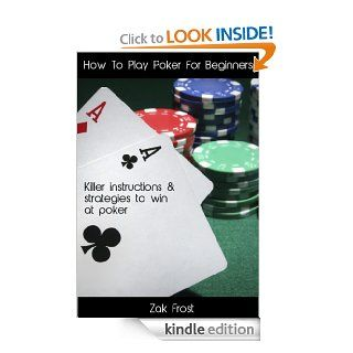 How To Play Poker For Beginners   Killer instructions and strategies to win at poker   Special Edition eBook: Zak Frost: Kindle Store