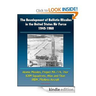 The Development of Ballistic Missiles in the United States Air Force 1945 1960   Atomic Missiles, Project MX 774, Thor, ICBM Squadrons, Atlas and Titan, IRBM, Pilotless Aircraft eBook U.S. Government, Department of Defense, U.S. Military, U.S. Air Force (