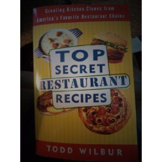 Top Secret Restaurant Recipes 1 Creating Kitchen Clones from America's Favorite Restaurant Chains Todd Wilbur 9780452289956 Books