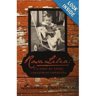 Rosa Lilia: Cicatriz de Abuso, Coraz�n de Esperanza.: Una Historia Verdadera de Abuso Infantil Extremo (Spanish Edition): Liliana Kavianian: 9781475978773: Books