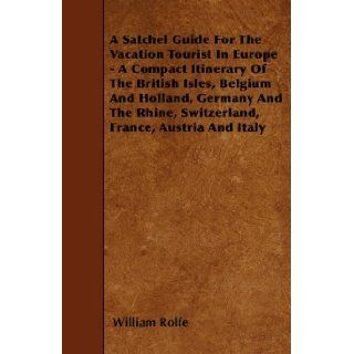 A Satchel Guide For The Vacation Tourist In Europe   A Compact Itinerary Of The British Isles, Belgium And Holland, Germany And The Rhine, Switzerland, France, Austria And Italy William Rolfe 9781446021903 Books