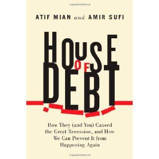House of Debt: How They (and You) Caused the Great Recession, and How We Can Prevent It from Happening Again: Atif Mian, Amir Sufi: 9780226081946: Books