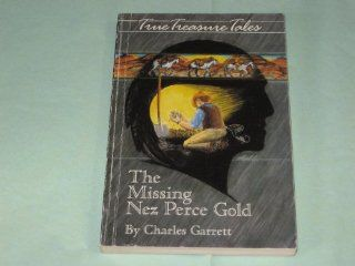 The Missing Nez Perce Gold (True Treasure Tales) Charles Garrett 9780915920662 Books