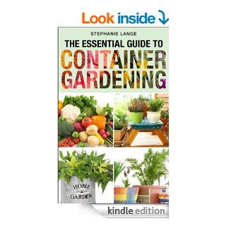 The Essential Guide to Container Gardening: Growing Organic Herbs & Vegetables In Any Space or Container Has Never Been This Easy! Grow Like A PRO And Have Fun Doing It!   Kindle edition by Stephanie Lange. Crafts, Hobbies & Home Kindle eBooks @ .