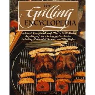 The Grilling Encyclopedia: An A to Z Compendium of How to Grill Almost Anything: A. Cort Sinnes: Books