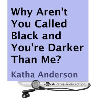 Why Aren't You Called Black and You're Darker Than Me? (Audible Audio Edition): Katha Anderson, Anita King: Books