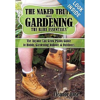 The Naked Truth About Gardening, The Bare Essentials: The Anyone Can Grow Plants Guide to Hobby Gardening Indoors & Outdoors: Eleanor Rose: 9781438982618: Books