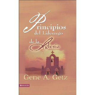 Principios del liderazgo de la iglesia: El plan de Dios para dirigir la iglesia, Una perspectiva b�blica, hist�rica y cultural (Spanish Edition): Gene A. Getz: 9780829752816: Books