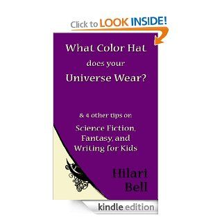 What Color Hat does your Universe Wear? & 4 other tips on Science Fiction, Fantasy and Writing for Kids (Writer Bites: Brief essays on the heart and craft of writing fiction) eBook: Hilari Bell: Kindle Store