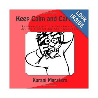 Keep Calm and Carry On: An investigation into the cause of my anxiety disorder and how I have coped: Kurani Marsters: 9780987662934: Books