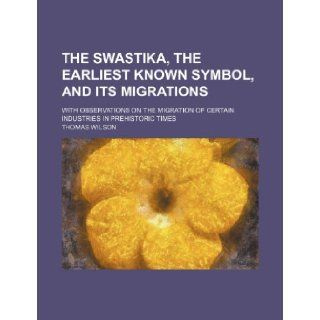 The swastika, the earliest known symbol, and its migrations; with observations on the migration of certain industries in prehistoric times: Thomas Wilson: 9781231663561: Books