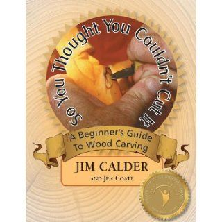 So You Thought You Couldn't Cut It, A Beginner's Guide to Wood Carving: Jim Calder, Jen Coate, Bobbi Carducci, Michael Carducci, D.W. Maiden: 9780977661381: Books