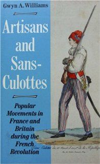 Artisans and Sans Culottes Popular Movements in France and Britain During the French Revolution (9781870352802) Gwyn Alfred Williams Books