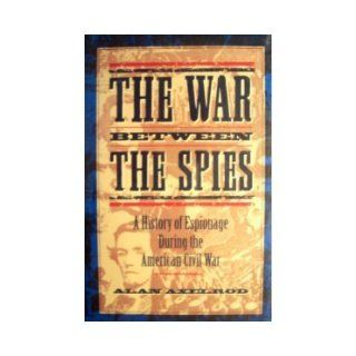 The War Between the Spies A History of Espionage During the American Civil War Alan Axelrod 9780871134820 Books