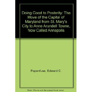 Doing Good to Posterity The Move of the Capital of Maryland from St. Mary's City to Anne Arundell Towne, Now Called Annapolis Edward C. Papenfuse 9780942370409 Books