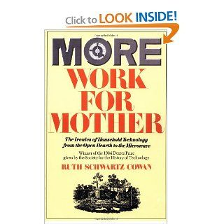 More Work For Mother: The Ironies Of Household Technology From The Open Hearth To The Microwave (9780465047321): Ruth Schwartz Cowan: Books