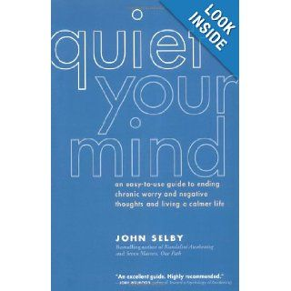 Quiet Your Mind: An Easy to Use Guide to Ending Chronic Worry and Negative Thoughts and Living a Calmer Life: John Selby: 9781930722316: Books