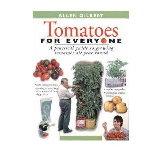 Tomatoes for Everyone: A Practical Guide to Growing Tomatoes All Year Round (Paperback)   Common: By (author) Allen Gilbert: 0884417022684: Books