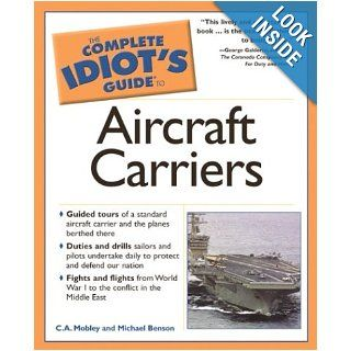 The Complete Idiot's Guide to Aircraft Carriers Michael Benson, C. A. Mobley 9781592570942 Books