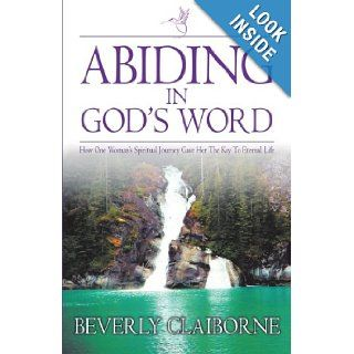 Abiding in God's Word How One Woman's Spiritual Journey Gave Her the Key to Eternal Life Beverly Claiborne 9781449739294 Books