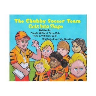 The Chubby Soccer Team Gets Into Shape: PAMELA WILLIAMS ARYA, TONY L. WILLIAMS: 9780978800253: Books