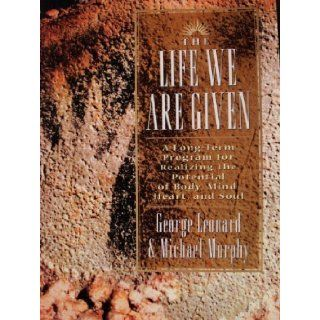 The Life We Are Given A Long term Program for Realizing the Potential of Body, Mind, Heart, and Soul George Leonard, Michael Murphy 9780874778533 Books
