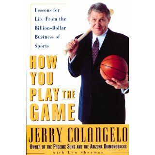 How You Play the Game: Lessons for Life from the Billion Dollar Business of Sports: Jerry Colangelo, Len Sherman: 9780814404881: Books