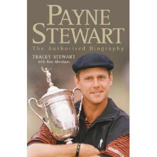 Payne Stewart: The Authorised Biography: Tracey Stewart, Ken Abraham: 9780007109975: Books