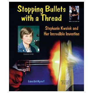 Stopping Bullets with a Thread Stephanie Kwolek and Her Incredible Invention (Genius at Work Great Inventor Biographies) Edwin Brit Wyckoff 9780766028500 Books