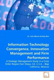 Information Technology Convergence, Innovation Management and Firm Performance A Strategic Management Study in a Cross Order Region (San Diego, CA. U.S.A.   Baja California, Mexico) Dr. Julio Alberto Garibay Ruiz 9783639063950 Books