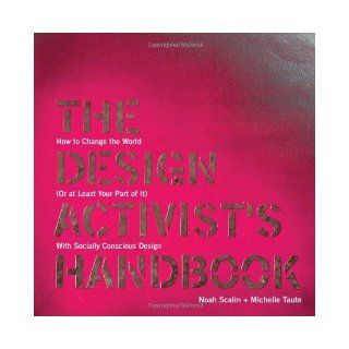The Design Activist's Handbook How to Change the World (Or at Least Your Part of It) with Socially Conscious Design by Scalin, Noah, Taute, Michelle (2012) Books