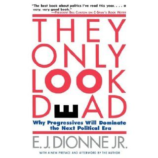 THEY ONLY LOOK DEAD: Why Progressives Will Dominate the Next Political Era: E.J. Dionne: 9780684827001: Books