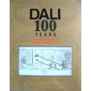 Dali 100 Years: Concourse Exhibition Center San Francisco, California May 11 30, 2004 and Fort Worth Community Arts Center Fort Worth, Texas June 10 27, 2004: In Celebration of Salvador Dali's 100th Birthday May 11, 2004 (exhibition catalogue): Salvado