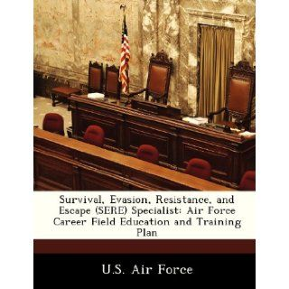 Survival, Evasion, Resistance, and Escape (SERE) Specialist Air Force Career Field Education and Training Plan U.S. Air Force 9781249204220 Books