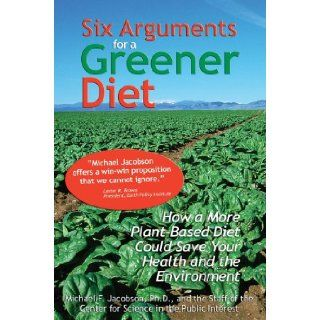 Six Arguments for a Greener Diet: How a Plant based Diet Could Save Your Health and the Environment: Michael F. Jacobson, Center For Science In The Public Interest: 9780893290498: Books