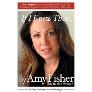 If I Knew Then . . . Amy Fisher, Robbie Woliver 9780595324453 Books