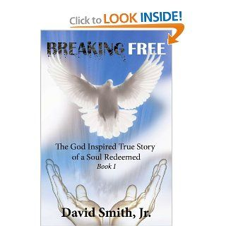 Breaking Free: The God Inspired True Story of a Soul Redeemed   Book I: David Smith: 9781425998592: Books