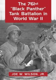 The 761st Black Panther Tank Battalion in World War II: An Illustrated History of the First African American Armored Unit to See Combat: Joe Wilson Jr., Joseph E. Wilson Sr., Julius W. Becton Jr.: 9780786406678: Books