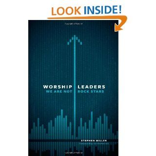 Worship Leaders, We Are Not Rock Stars: Stephen Miller: 9780802409867: Books